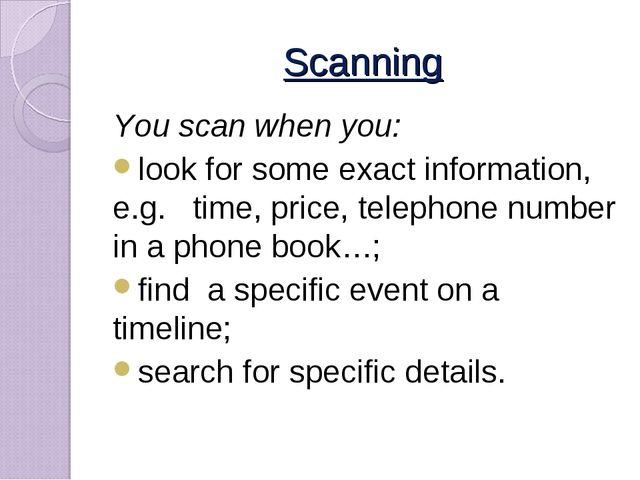 Scanning You scan when you: look for some exact information, e.g. time, price...