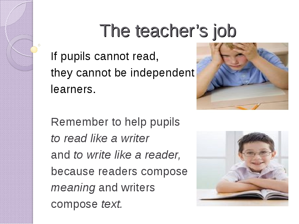 The teacher's job If pupils cannot read, they cannot be independent learners....