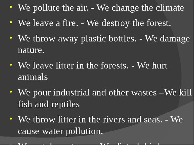 We pollute the air. - We change the climate We leave a fire. - We destroy the...