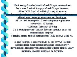 1945 жылдың аяғы №441 мұнай өңдеу зауыты іске қосылды. Қазіргі Атырау мұнай ө