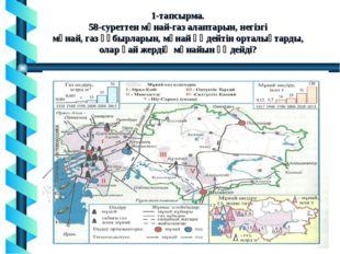 1-тапсырма. 58-суреттен мұнай-газ алаптарын, негізгі мұнай, газ құбырларын, м