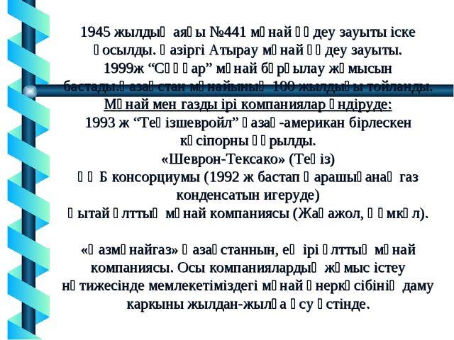 1945 жылдың аяғы №441 мұнай өңдеу зауыты іске қосылды. Қазіргі Атырау мұнай ө...
