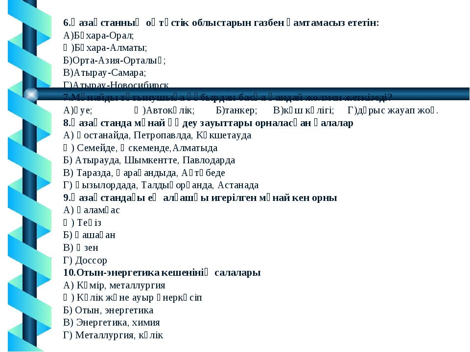 6.Қазақстанның оңтүстік облыстарын газбен қамтамасыз ететін: А)Бұхара-Орал; Ә...