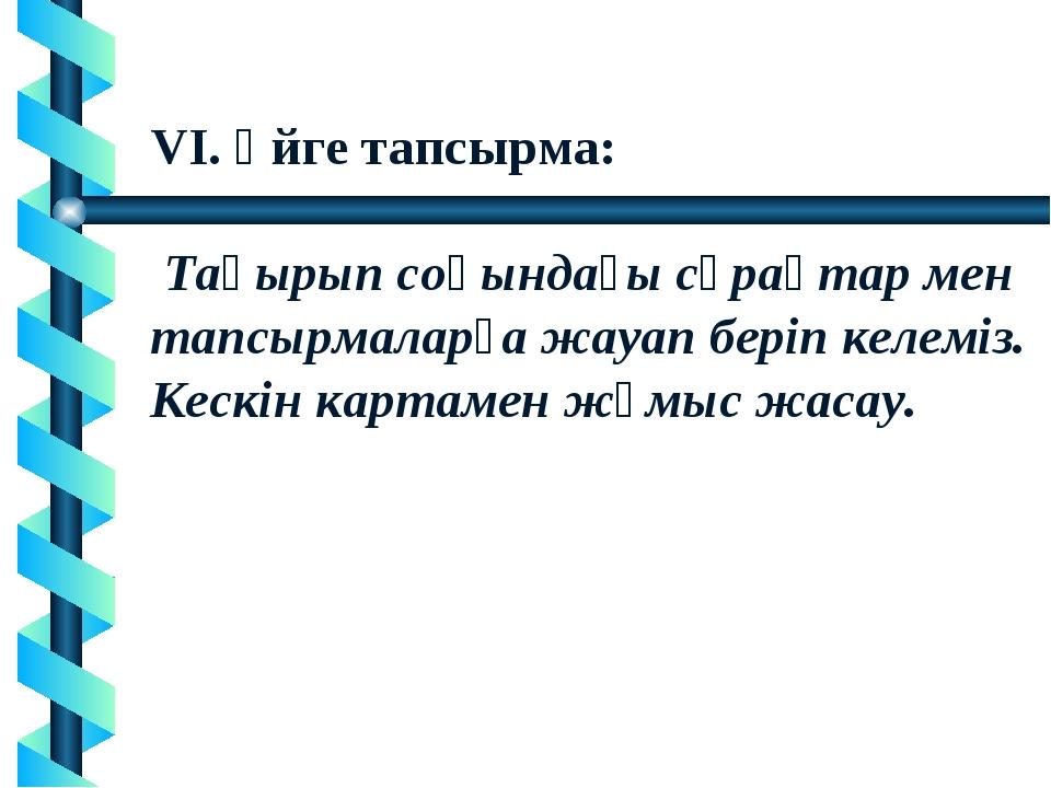 VI. Үйге тапсырма: Тақырып соңындағы сұрақтар мен тапсырмаларға жауап беріп к...
