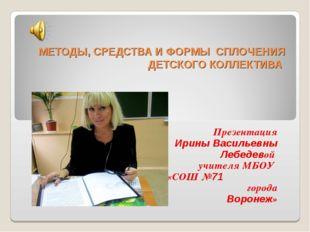 МЕТОДЫ, СРЕДСТВА И ФОРМЫ СПЛОЧЕНИЯ ДЕТСКОГО КОЛЛЕКТИВА Презентация Ирины Вас