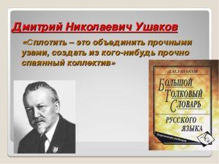 Дмитрий Николаевич Ушаков «Сплотить – это объединить прочными узами, создать