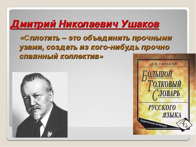 Дмитрий Николаевич Ушаков «Сплотить – это объединить прочными узами, создать...