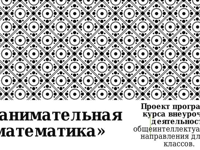 «Занимательная математика» Проект программы курса внеурочной деятельности общ...