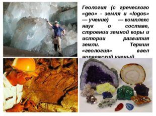 Геология (с греческого «geo» - земля и «logos» —учение) —комплекс наук о со