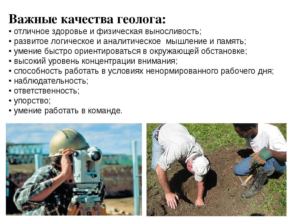 Важные качества геолога: • отличное здоровье и физическая выносливость; • раз...