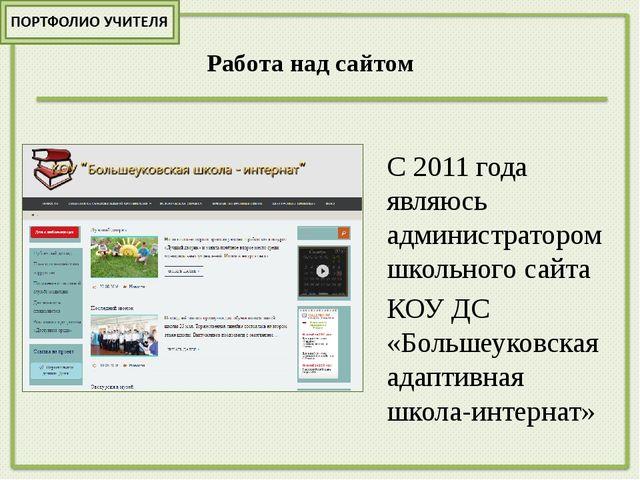 Работа над сайтом С 2011 года являюсь администратором школьного сайта КОУ ДС...