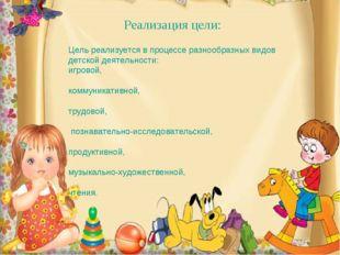Реализация цели: Цель реализуется в процессе разнообразных видов детской деят