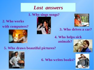 1. Who sings songs? Lost answers 4. Who helps sick animals? 2. Who works with