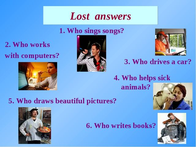 1. Who sings songs? Lost answers 4. Who helps sick animals? 2. Who works with...