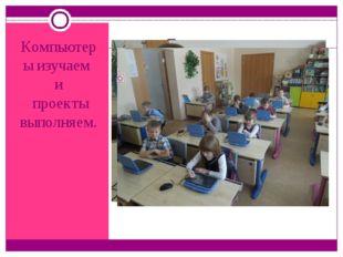 Компьютеры изучаем и проекты выполняем.