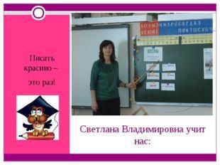 Светлана Владимировна учит нас: Писать красиво – это раз!