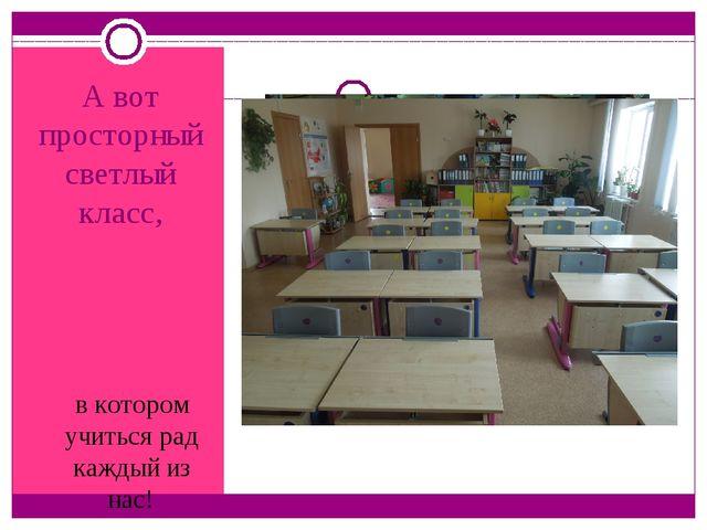 А вот просторный светлый класс, в котором учиться рад каждый из нас!