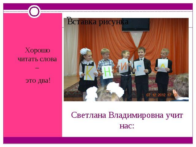 Светлана Владимировна учит нас: Хорошо читать слова – это два!