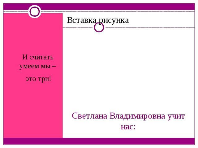 Светлана Владимировна учит нас: И считать умеем мы – это три!