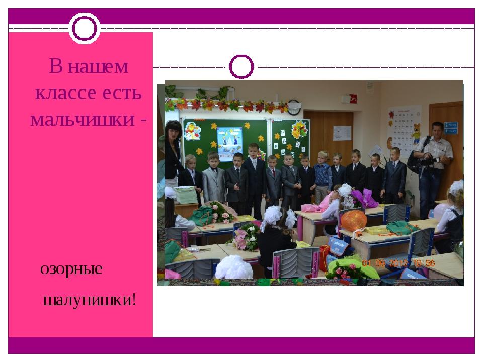 В нашем классе есть мальчишки - озорные шалунишки!