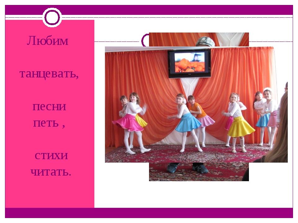 Любим танцевать, песни петь , стихи читать.