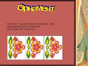 Орнамент – художественное украшение, узор, характеризующийся ритмичным распол