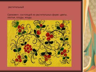 растительный Орнамент, состоящий из растительных форм: цветы, листья, плоды,