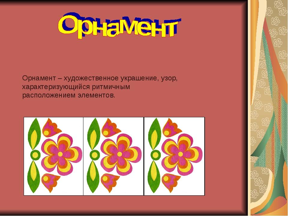 Орнамент – художественное украшение, узор, характеризующийся ритмичным распол...