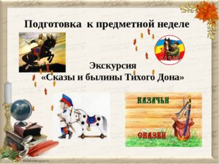 Подготовка к предметной неделе Экскурсия «Сказы и былины Тихого Дона»