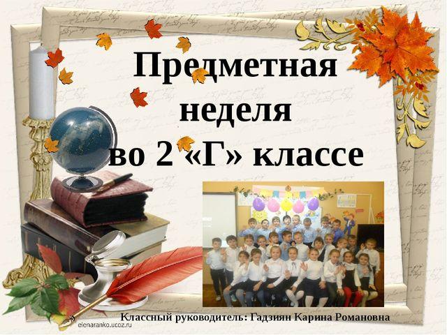 Предметная неделя во 2 «Г» классе Классный руководитель: Гадзиян Карина Рома...