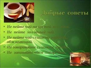 Не пейте чай на пустой желудок. Не пейте холодный чай. Не пейте чай слишком г