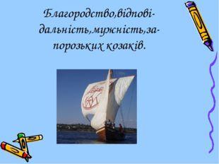Благородство,відпові- дальність,мужність,за-порозьких козаків.