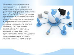 Первоначально информатика занималась сбором, анализом, обобщением и распростр