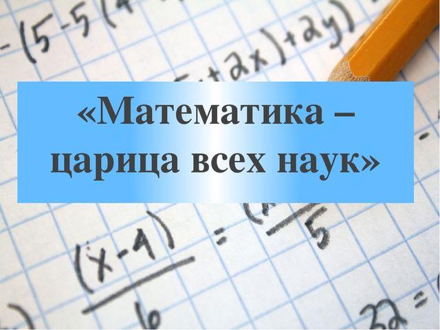 «Математика – царица всех наук»
