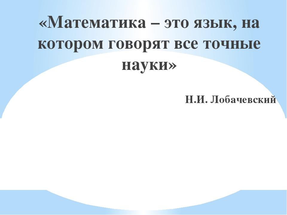 «Математика – это язык, на котором говорят все точные науки» Н.И. Лобачевский