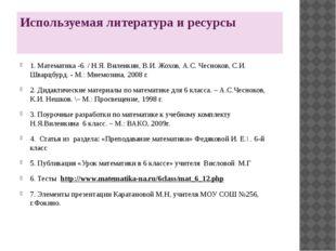 Используемая литература и ресурсы 1. Математика -6. / Н.Я. Виленкин, В.И. Жох