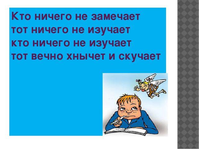 Кто ничего не замечает тот ничего не изучает кто ничего не изучает тот вечно...
