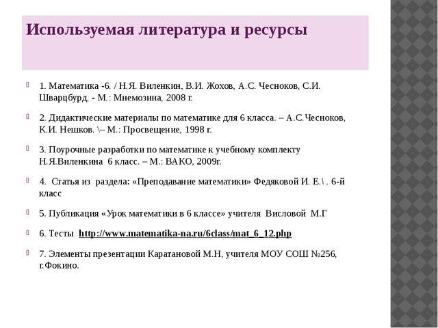 Используемая литература и ресурсы 1. Математика -6. / Н.Я. Виленкин, В.И. Жох...
