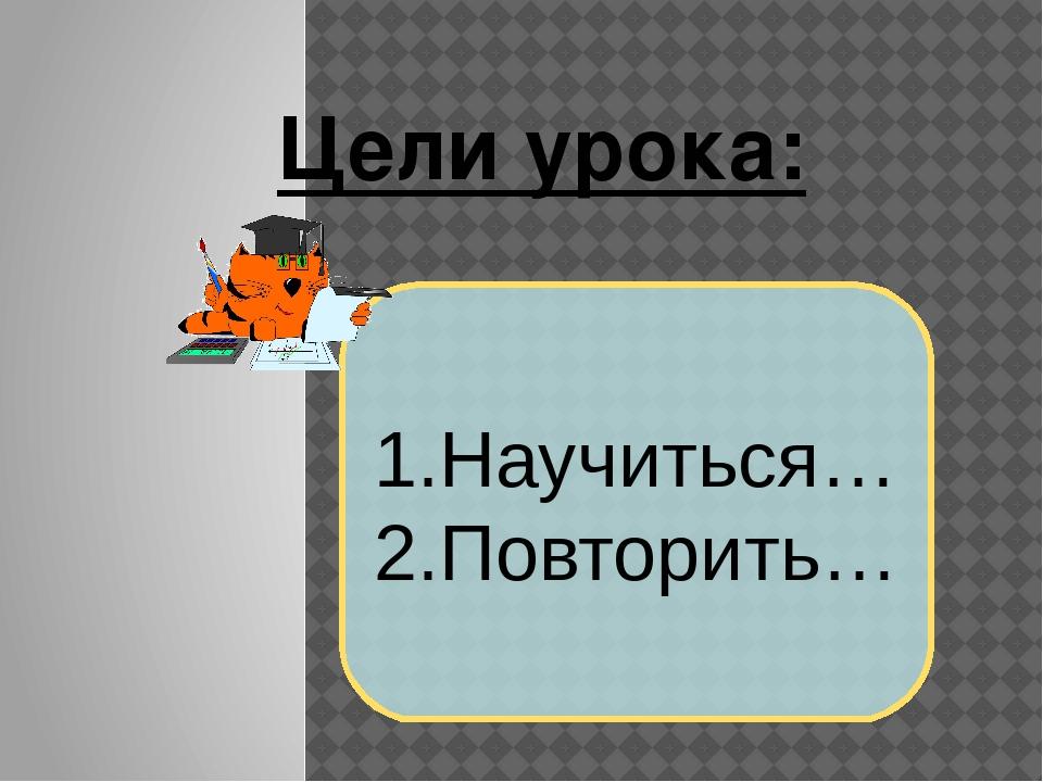 Цели урока: 1.Научиться… 2.Повторить…