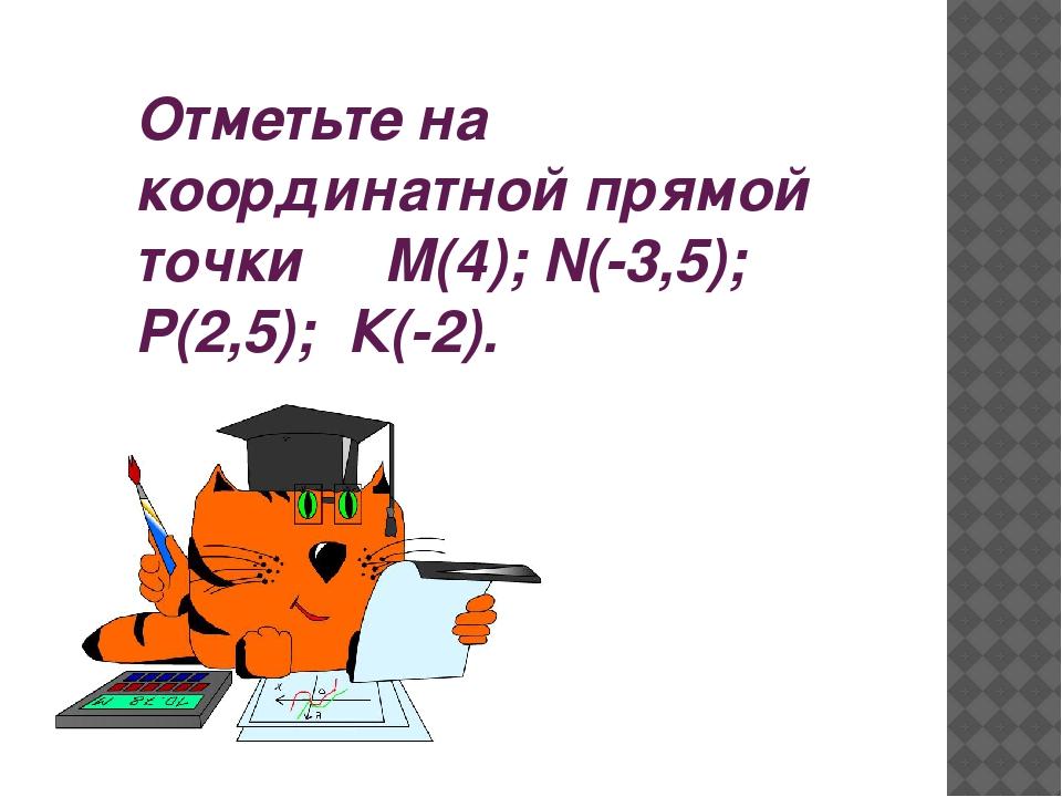Отметьте на координатной прямой точки М(4); N(-3,5); Р(2,5); К(-2).