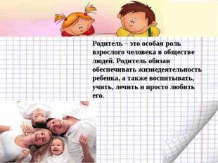 Родитель – это особая роль взрослого человека в обществе людей. Родитель обя