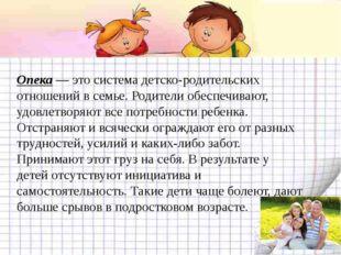 Опека— это система детско-родительских отношений в семье. Родители обеспечи