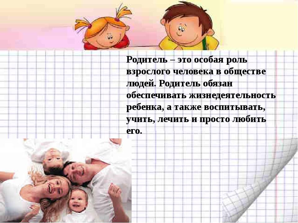 Родитель – это особая роль взрослого человека в обществе людей. Родитель обя...