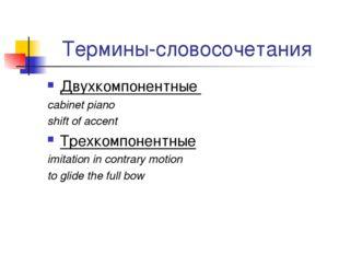 Термины-словосочетания Двухкомпонентные cabinet piano shift of accent Трехком