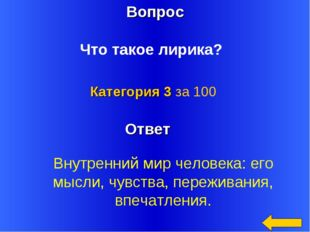 Вопрос Ответ Категория 3 за 100 Что такое лирика? Внутренний мир человека: ег