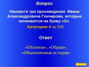 Вопрос Ответ Категория 4 за 500 Назовите три произведения Ивана Александрович
