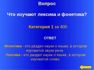 Вопрос Категория 1 за 400 Что изучают лексика и фонетика? ОТВЕТ Фонетика –это