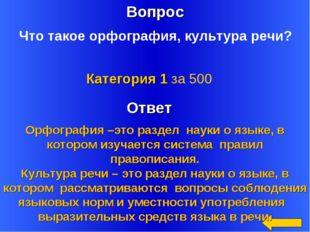 Вопрос Ответ Категория 1 за 500 Что такое орфография, культура речи? Орфограф