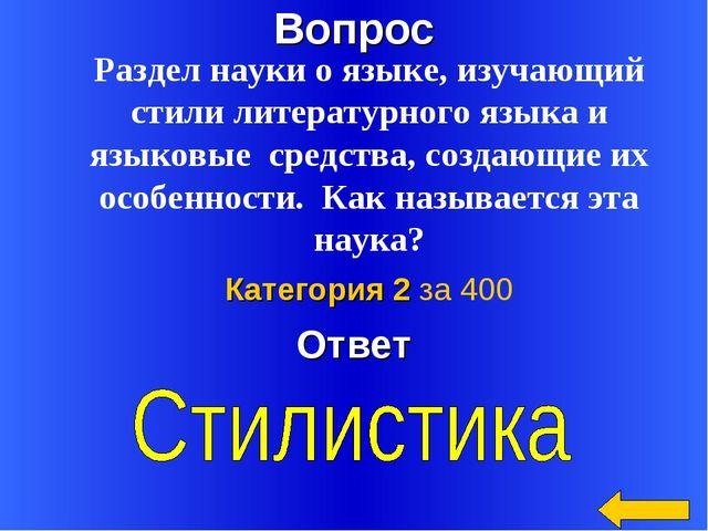 Вопрос Ответ Категория 2 за 400 Раздел науки о языке, изучающий стили литерат...