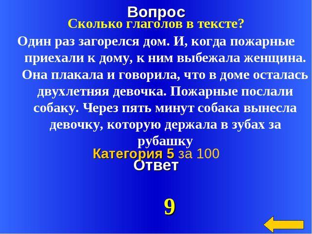 Вопрос Ответ Категория 5 за 100 Сколько глаголов в тексте? Один раз загорелся...